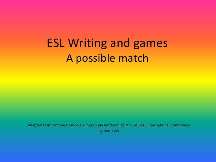 ESL Writing and games                      A possible match     Adapted from Simone Gordon Gellhaar's presentation at 7th ...