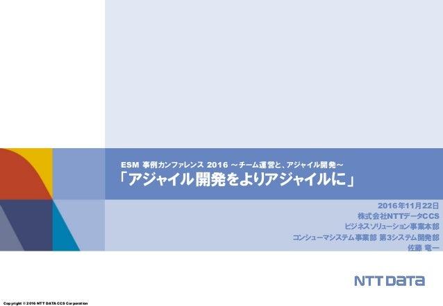 Copyright © 2016 NTT DATA CCS Corporation ESM 事例カンファレンス 2016 ~チーム運営と、アジャイル開発~ 「アジャイル開発をよりアジャイルに」 2016年11月22日 株式会社NTTデータCCS...