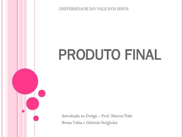 PRODUTO FINAL   Introdução ao Design – Prof. Marcos Nahr Bruna Talita e Gabriela Steigleder UNIVERSIDADE DO VALE DOS SINOS