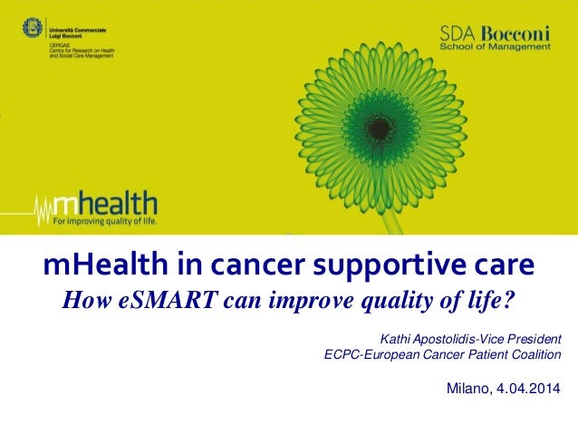 mHealth in cancer supportive care How eSMART can improve quality of life? Kathi Apostolidis-Vice President ECPC-European C...