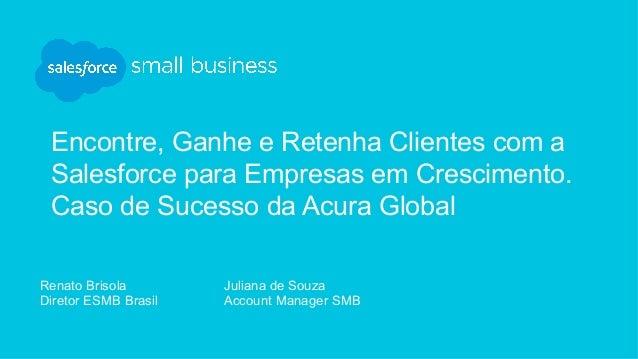 Encontre, Ganhe e Retenha Clientes com a Salesforce para Empresas em Crescimento. Caso de Sucesso da Acura Global Renato B...