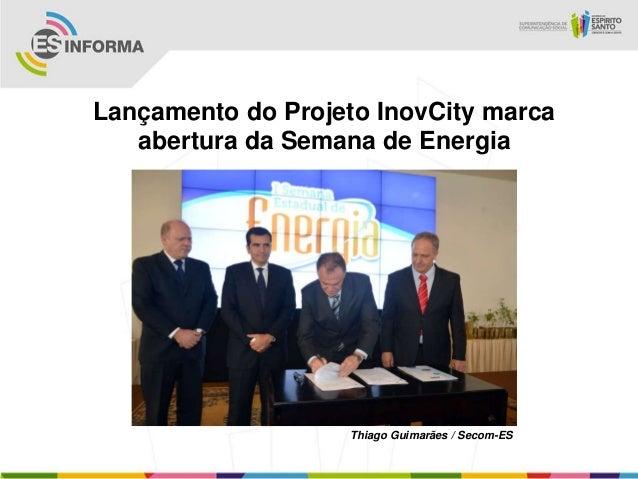 Lançamento do Projeto InovCity marca   abertura da Semana de Energia                    Thiago Guimarães / Secom-ES