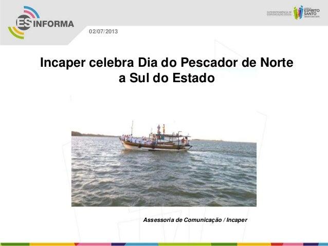 Assessoria de Comunicação / Incaper 02/07/2013 Incaper celebra Dia do Pescador de Norte a Sul do Estado