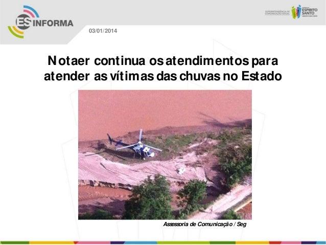03/01/2014  N otaer continua os atendimentos para atender as vítimas das chuvas no Estado  Assessoria de Comunicação / Seg