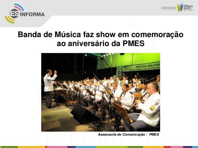Banda de Música faz show em comemoração         ao aniversário da PMES                  Assessoria de Comunicação / PMES