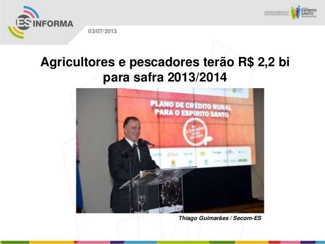 Thiago Guimarães / Secom-ES 03/07/2013 Agricultores e pescadores terão R$ 2,2 bi para safra 2013/2014