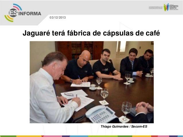03/12/2013  Jaguaré terá fábrica de cápsulas de café  Thiago Guimarães / Secom-ES