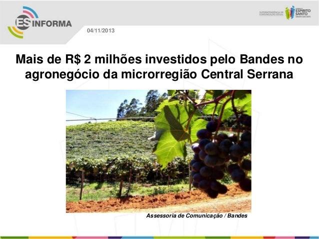 04/11/2013  Mais de R$ 2 milhões investidos pelo Bandes no agronegócio da microrregião Central Serrana  Assessoria de Comu...