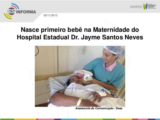 05/11/2013  Nasce primeiro bebê na Maternidade do Hospital Estadual Dr. Jayme Santos Neves  Assessoria de Comunicação / Se...