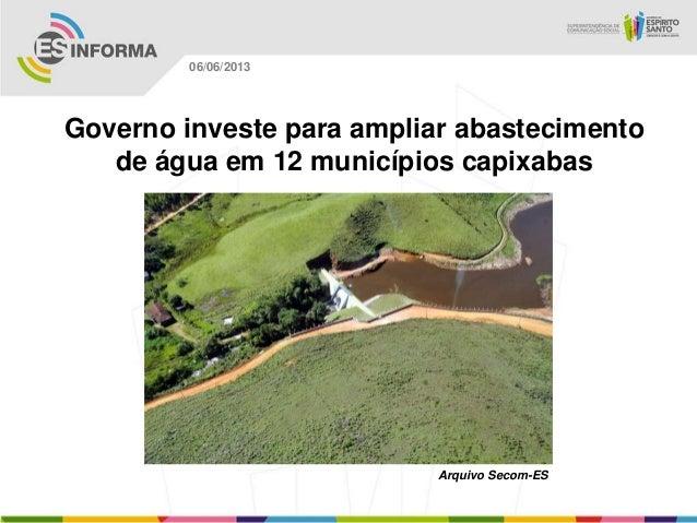 Governo investe para ampliar abastecimentode água em 12 municípios capixabasArquivo Secom-ES06/06/2013