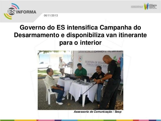06/11/2013  Governo do ES intensifica Campanha do Desarmamento e disponibiliza van itinerante para o interior  Assessoria ...