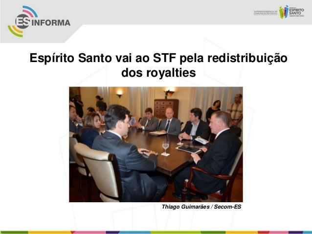 Espírito Santo vai ao STF pela redistribuição                dos royalties                       Thiago Guimarães / Secom-ES
