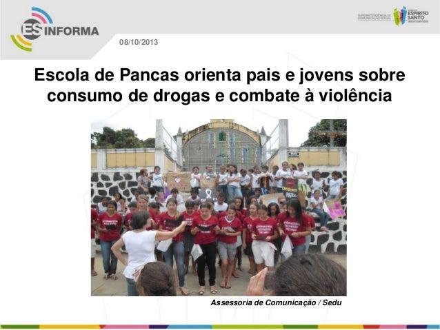 Assessoria de Comunicação / Sedu 08/10/2013 Escola de Pancas orienta pais e jovens sobre consumo de drogas e combate à vio...