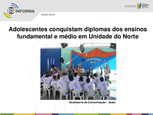 Assessoria de Comunicação / Iases 09/07/2013 Adolescentes conquistam diplomas dos ensinos fundamental e médio em Unidade d...