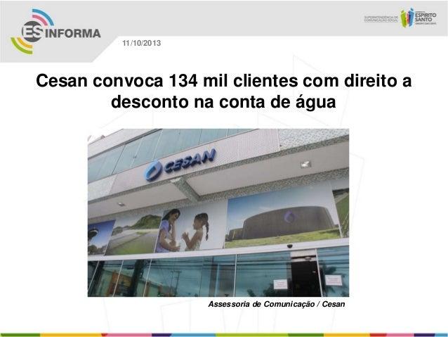 Assessoria de Comunicação / Cesan 11/10/2013 Cesan convoca 134 mil clientes com direito a desconto na conta de água