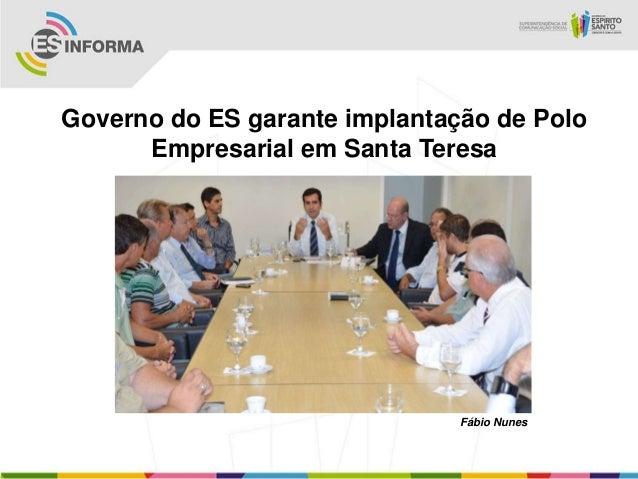 Governo do ES garante implantação de Polo      Empresarial em Santa Teresa                               Fábio Nunes