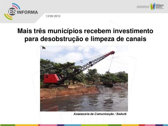 Mais três municípios recebem investimentopara desobstrução e limpeza de canaisAssessoria de Comunicação / Sedurb12/06/2013