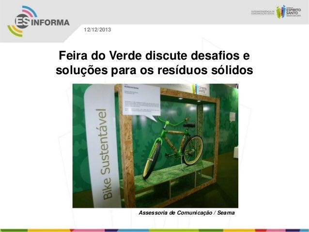 12/12/2013  Feira do Verde discute desafios e soluções para os resíduos sólidos  Assessoria de Comunicação / Seama