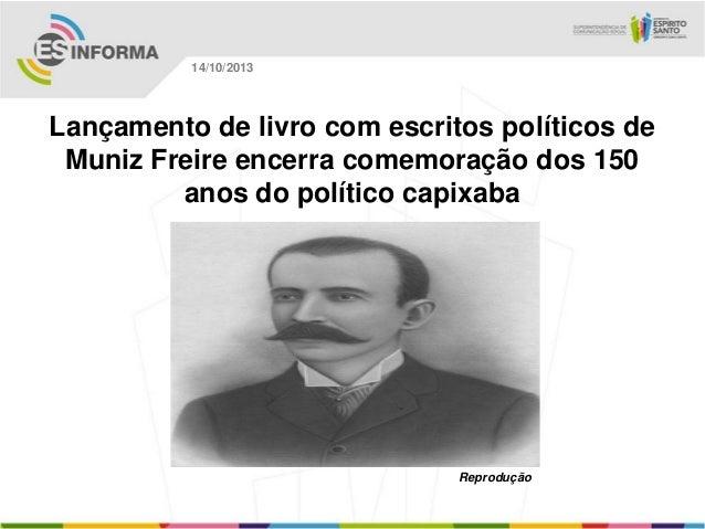 14/10/2013  Lançamento de livro com escritos políticos de Muniz Freire encerra comemoração dos 150 anos do político capixa...