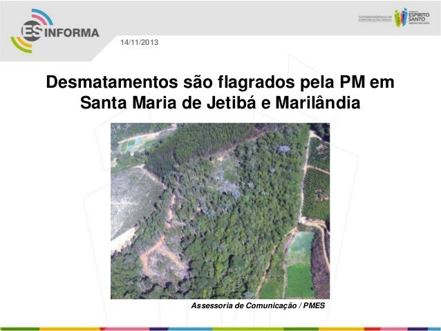14/11/2013  Desmatamentos são flagrados pela PM em Santa Maria de Jetibá e Marilândia  Assessoria de Comunicação / PMES