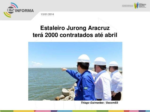 15/01/2014  Estaleiro Jurong Aracruz terá 2000 contratados até abril  Thiago Guimarães / SecomES