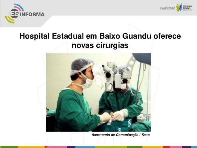 Hospital Estadual em Baixo Guandu oferece              novas cirurgias                  Assessoria de Comunicação / Sesa