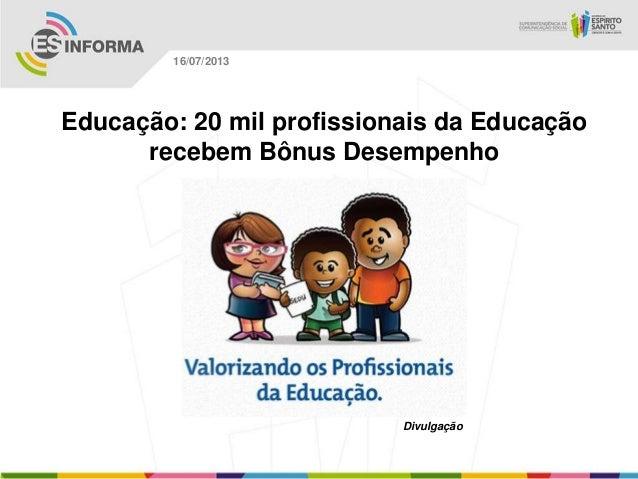Divulgação 16/07/2013 Educação: 20 mil profissionais da Educação recebem Bônus Desempenho