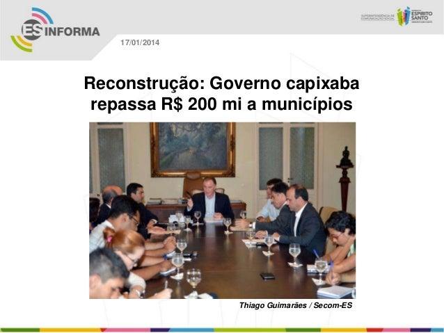 17/01/2014  Reconstrução: Governo capixaba repassa R$ 200 mi a municípios  Thiago Guimarães / Secom-ES