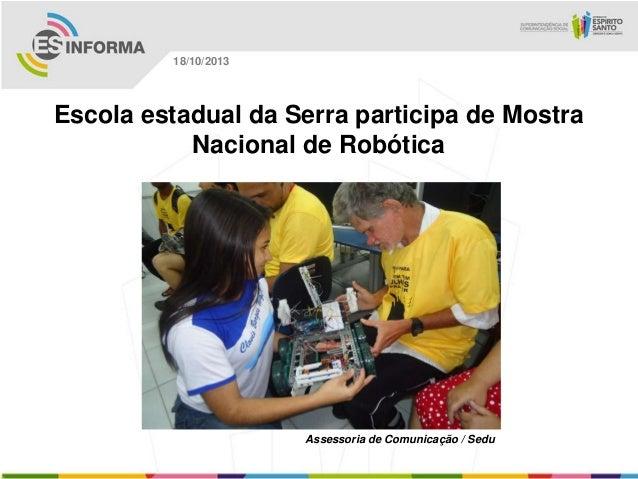18/10/2013  Escola estadual da Serra participa de Mostra Nacional de Robótica  Assessoria de Comunicação / Sedu