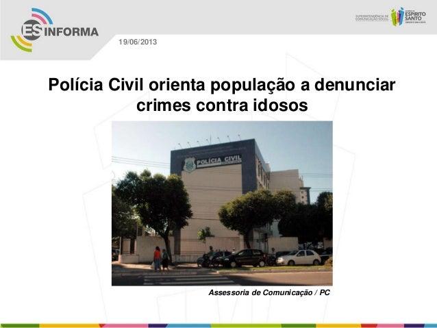 Polícia Civil orienta população a denunciarcrimes contra idososAssessoria de Comunicação / PC19/06/2013