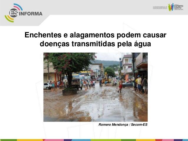 Enchentes e alagamentos podem causar   doenças transmitidas pela água                  Romero Mendonça / Secom-ES