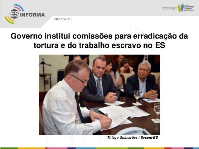 20/11/2013  Governo institui comissões para erradicação da tortura e do trabalho escravo no ES  Thiago Guimarães / Secom-E...