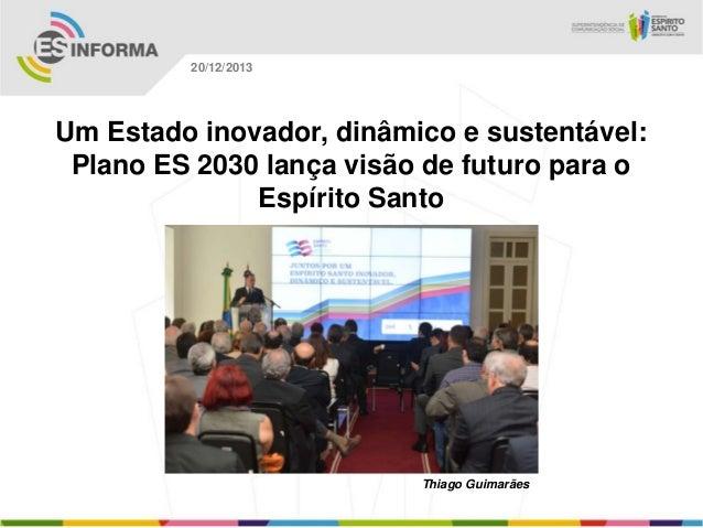 20/12/2013  Um Estado inovador, dinâmico e sustentável: Plano ES 2030 lança visão de futuro para o Espírito Santo  Thiago ...