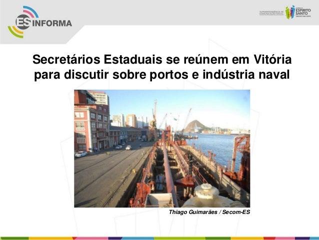 Secretários Estaduais se reúnem em Vitóriapara discutir sobre portos e indústria naval                       Thiago Guimar...