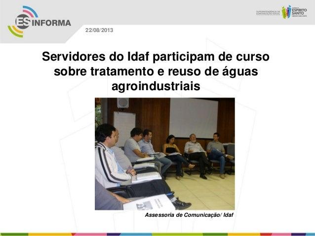 Assessoria de Comunicação/ Idaf 22/08/2013 Servidores do Idaf participam de curso sobre tratamento e reuso de águas agroin...