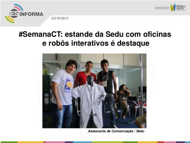 23/10/2013  #SemanaCT: estande da Sedu com oficinas e robôs interativos é destaque  Assessoria de Comunicação / Sedu