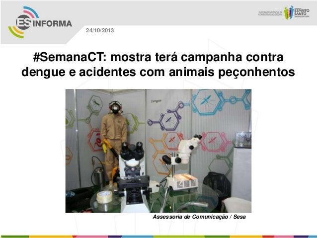 24/10/2013  #SemanaCT: mostra terá campanha contra dengue e acidentes com animais peçonhentos  Assessoria de Comunicação /...