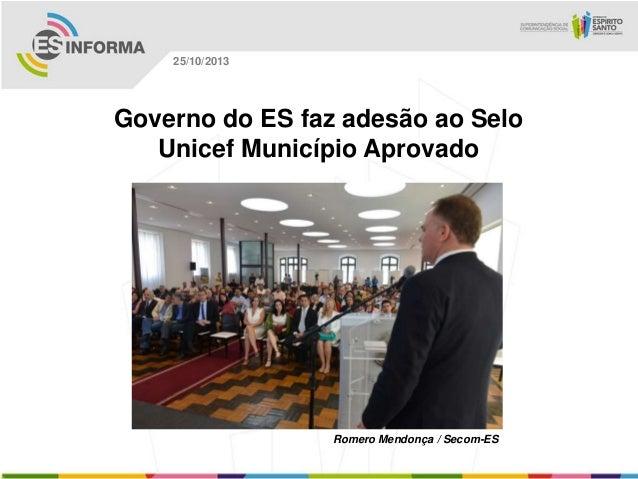 25/10/2013  Governo do ES faz adesão ao Selo Unicef Município Aprovado  Romero Mendonça / Secom-ES