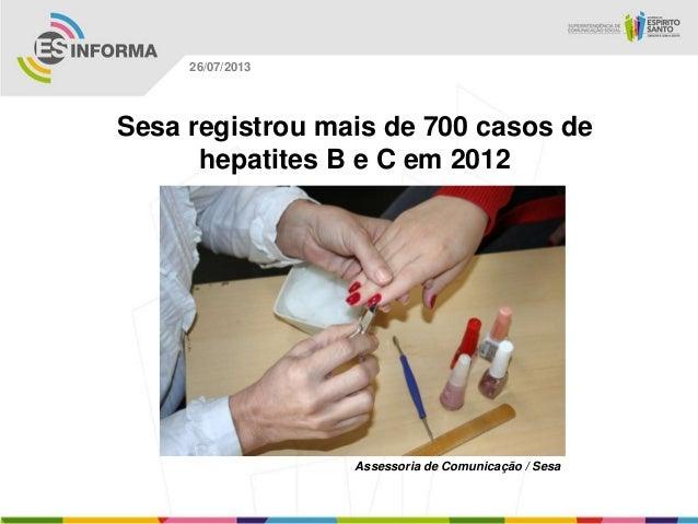 Assessoria de Comunicação / Sesa 26/07/2013 Sesa registrou mais de 700 casos de hepatites B e C em 2012