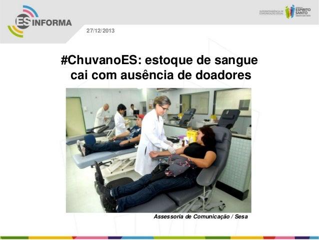 27/12/2013  #ChuvanoES: estoque de sangue cai com ausência de doadores  Assessoria de Comunicação / Sesa