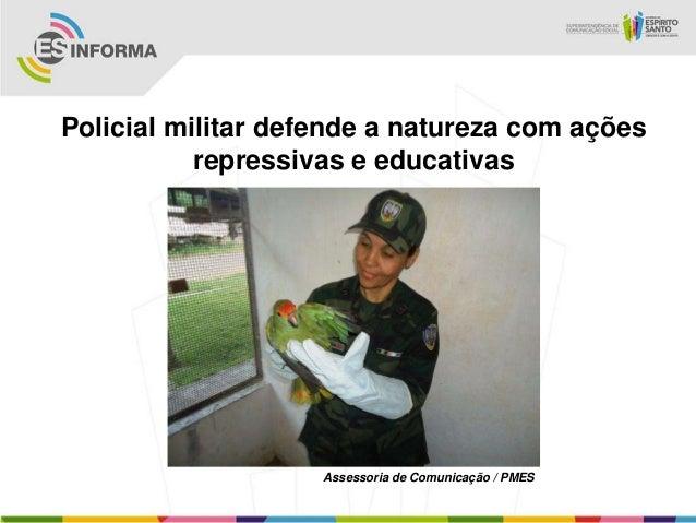 Policial militar defende a natureza com açõesrepressivas e educativasAssessoria de Comunicação / PMES