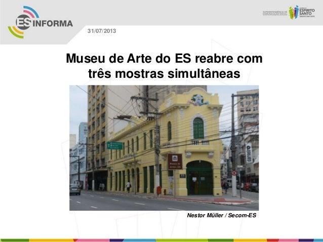 Nestor Müller / Secom-ES 31/07/2013 Museu de Arte do ES reabre com três mostras simultâneas