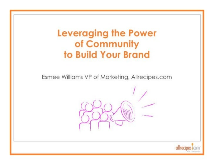 Leveraging the Power ofCommunity to Build Your Brand     Esmee Williams VP of   Marketing, Allrecipes.com]
