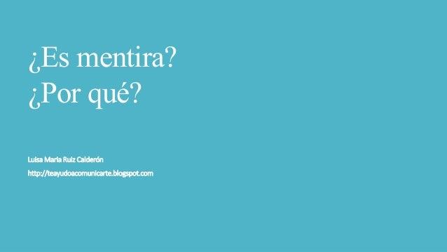 ¿Es mentira? ¿Por qué? Luisa Maria Ruiz Calderón http://teayudoacomunicarte.blogspot.com