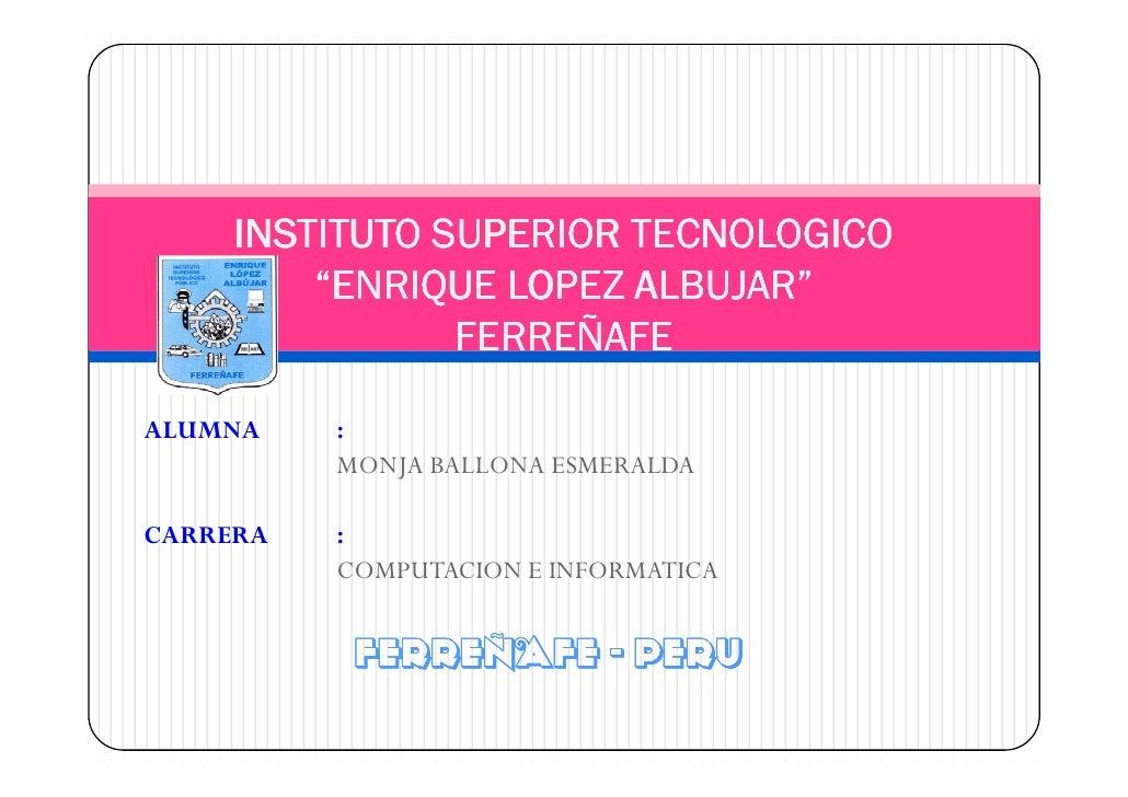 "INSTITUTO SUPERIOR TECNOLOGICO          ""ENRIQUE LOPEZ ALBUJAR""                 FERREÑAFE  ALUMNA    :           MONJA BAL..."
