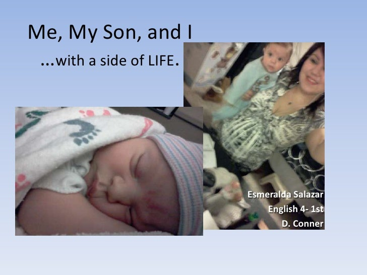 Me, My Son, and I …with a side of LIFE.                         Esmeralda Salazar                             English 4- 1...