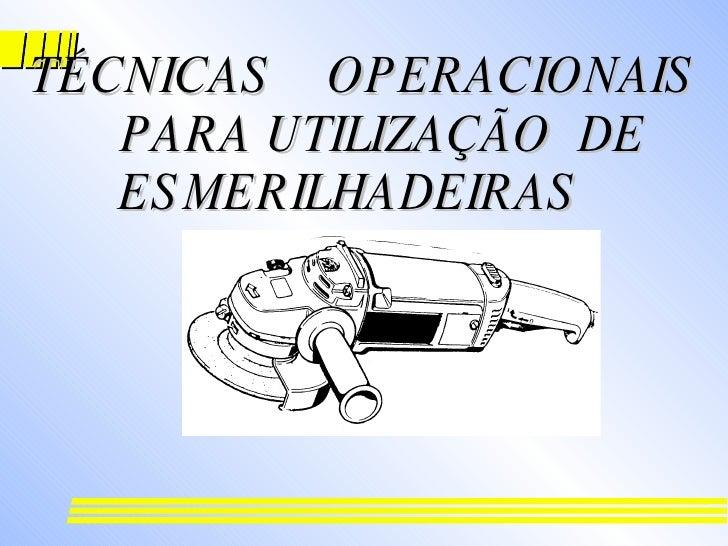 TÉCNICAS  OPERACIONAIS  PARA UTILIZAÇÃO  DE  ESMERILHADEIRAS  E  LIXADEIRAS  ANGULARES