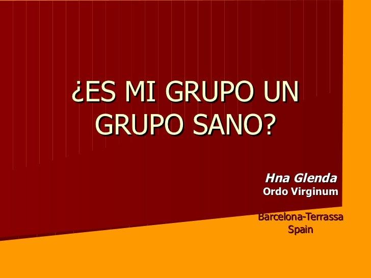 ¿ES MI GRUPO UN GRUPO SANO? Hna Glenda Ordo Virginum Barcelona-Terrassa Spain