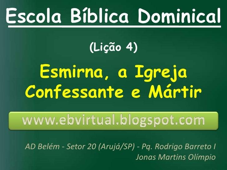 Escola Bíblica Dominical                    (Lição 4)   Esmirna, a Igreja  Confessante e Mártir  AD Belém - Setor 20 (Aruj...