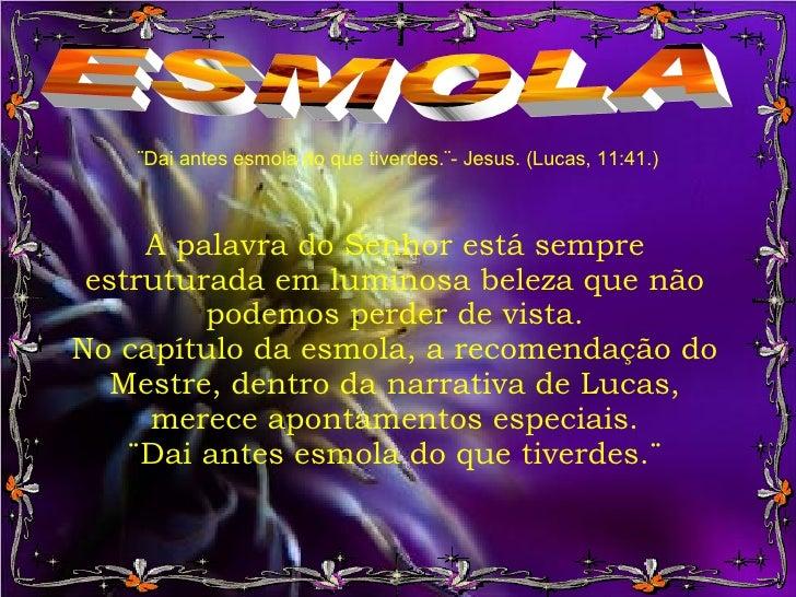 ESMOLA ¨Dai antes esmola do que tiverdes.¨- Jesus. (Lucas, 11:41.) A palavra do Senhor está sempre estruturada em luminosa...